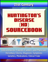 21st Century Huntington's Disease (HD) Sourcebook: Clinical Data for Patients, Families, and Physicians - Hereditary Chorea, Diagnosis, Symptoms, Genetics, Medications, Clinical Trials