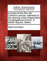 A Review of the Rev. Mr. Colman's Sermon, Delivered at the Opening of the Independent Congregational Church, in Barton Square, Salem.