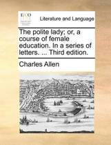 The Polite Lady; Or, a Course of Female Education. in a Series of Letters. ... Third Edition