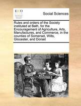 Rules and Orders of the Society Instituted at Bath, for the Encouragement of Agriculture, Arts, Manufactures, and Commerce, in the Counties of Somerset, Wilts, Glocester, and Dorset