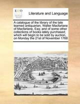 A Catalogue of the Library of the Late Learned Antiquarian, Walter MacFarlane of Macfarlane, Esq; And of Some Other Collections of Books Lately Purchased; Which Will Begin to Be Sold by Auction, on Monday the 21st of November 1768