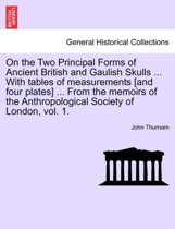 On the Two Principal Forms of Ancient British and Gaulish Skulls ... with Tables of Measurements [And Four Plates] ... from the Memoirs of the Anthropological Society of London, Vol. 1.