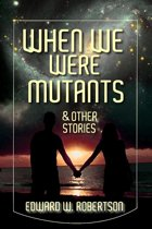 When We Were Mutants & Other Stories
