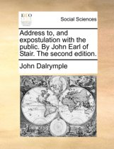 Address To, and Expostulation with the Public. by John Earl of Stair. the Second Edition.