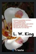 Studies in Eastern History; Vol. I; Chronicles Conserning Early Babylonian Kings, Including Records of the Early History of the Kassites and the Country of the Sea
