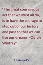 The great courageous act that we must all do, is to have the courage to step out of our history and past so that we can live our dreams. -Oprah Winfrey