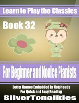 Learn to Play the Classics Book 32 - For Beginner and Novice Pianists Letter Names Embedded In Noteheads for Quick and Easy Reading