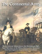 The Continental Army: War of American Independence (the Revolutionary War) - Basic Reference on the Military History of the Revolution, from New England in Arms to Victory at Yorktown