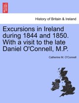 Excursions in Ireland During 1844 and 1850. with a Visit to the Late Daniel O'Connell, M.P.