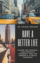 Have a Better Life: Master Self-Control, Stop Negative Thoughts, Find Life Purpose & Attract Happiness