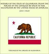 History of the State of California From the Period of the Conquest by Spain to her Occupation by the United States of America