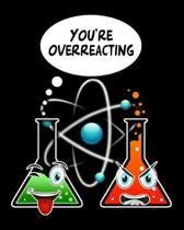 You're Overreacting: Funny Chemistry Reaction College Ruled Lined Composition Notebook 100 Pages