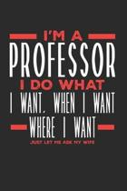 I'm a Professor I Do What I Want, When I Want, Where I Want. Just Let Me Ask My Wife: Lined Journal Notebook for Professors