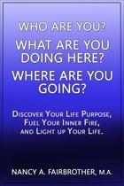 Who Are You, What Are You Doing Here? Where Are You Going? Discover Your Life Purpose, Fuel Your Inner Fire, and Light Up Your Life.