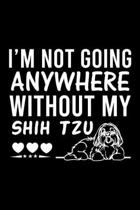 I'm Not Going Anywhere Without My Shih Tzu: Cute Shih Tzu Default Ruled Notebook, Great Accessories & Gift Idea for Shih Tzu Owner & Lover.Default Rul