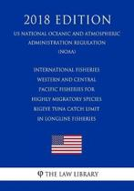 International Fisheries - Western and Central Pacific Fisheries for Highly Migratory Species - Bigeye Tuna Catch Limit in Longline Fisheries (Us National Oceanic and Atmospheric Administration Regulation) (Noaa) (2018 Edition)