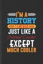I'm a History Teacher Just Like a Normal Teacher Except Much Cooler: Blank History Teacher Student Funny Lined Notebook/ Journal For Teacher Appreciat