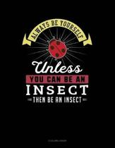 Always Be Yourself Unless You Can Be an Insect Then Be an Insect