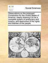 Observations on the Proposed Constitution for the United States of America, Clearly Shewing It to Be a Complete System of Aristocracy and Tyranny, and Destructive of the Rights and Liberties of the People