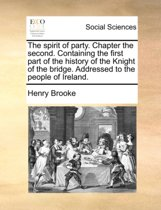The Spirit of Party. Chapter the Second. Containing the First Part of the History of the Knight of the Bridge. Addressed to the People of Ireland