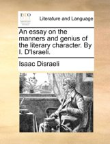 An Essay on the Manners and Genius of the Literary Character. by I. D'Israeli.