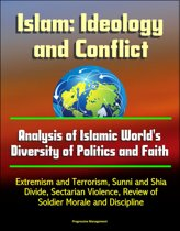 Islam: Ideology and Conflict - Analysis of Islamic World's Diversity of Politics and Faith, Extremism and Terrorism, Sunni and Shia Divide, Sectarian Violence, Review of Islam's Historical Conflicts