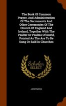 The Book of Common Prayer, and Administration of the Sacraments and Other Ceremonies of the Church of England and Ireland, Together with the Psalter or Psalms of David, Pointed as the Are to Be Sung or Said in Churches