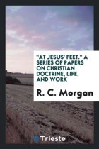 At Jesus' Feet. a Series of Papers on Christian Doctrine, Life, and Work