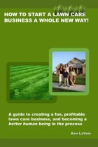 How to Start a Lawn Care Business a Whole New Way!: a guide to creating a fun, profitable lawn care business, and becoming a better human being in the process
