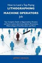 How to Land a Top-Paying Lithographing machine operators Job: Your Complete Guide to Opportunities, Resumes and Cover Letters, Interviews, Salaries, Promotions, What to Expect From Recruiters and More