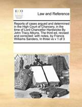 Reports of Cases Argued and Determined in the High Court of Chancery, in the Time of Lord Chancellor Hardwicke by John Tracy Atkyns, the Third Ed, Revised and Corrected