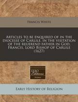 Articles to Be Enquired of in the Diocesse of Carlile, in the Visitation of the Reuerend Father in God, Francis, Lord Bishop of Carlile (1627)