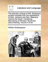 The Dramatic Writings of Will. Shakspere Printed Complete from the Besteditions of Sam. Johnson and Geo. Steevens. Volume the Fourth. Containing Merrywives of Windsor. Much ADO about Nothing. Volume 4 of 20