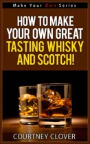 How To Make Your Own Great Tasting Whisky And Scotch!
