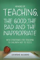 Memoirs of Teaching; The Good, the Bad and the Inappropriate with Strategies for Teaching to Children Not to Tests