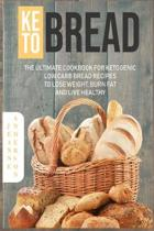 Keto Bread: The Ultimate Cookbook For Ketogenic Low Carb Bread Recipes To Lose Weight, Burn Fat And Live Healthy