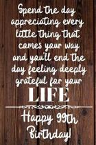 Spend the day appreciating every little thing Happy 99th Birthday: 99 Year Old Birthday Gift Journal / Notebook / Diary / Unique Greeting Card Alterna