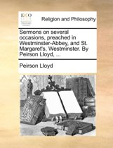 Sermons on Several Occasions, Preached in Westminster-Abbey, and St. Margaret's, Westminster. by Peirson Lloyd,