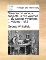 Sermons on Various Subjects. in Two Volumes. ... by George Whitefield, ... Volume 1 of 2