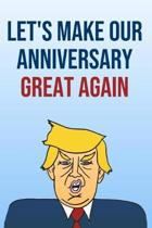 Let's Make Our Anniversary Great Again: Better Than A Card 110-Page Blank Lined Journal Donald Trump Anniversary Gag Gift Keepsake Memories Book