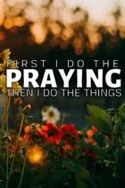 First I Do the Praying: Then I Do the Things A Prayer Journal To Record of God's Faithfulness - Praise And Give Thanks to God, Devotional Jour