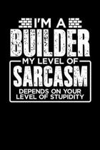 I'm a Builder My Level of Sarcasm Depends on your Level of Stupidity
