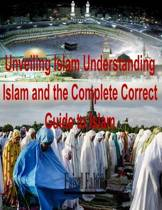 Unveiling Islam Understanding Islam and the Complete Correct Guide to Islam
