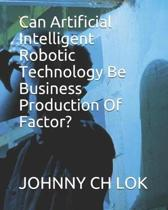 Can Artificial Intelligent Robotic Technology Be Business Production Of Factor?