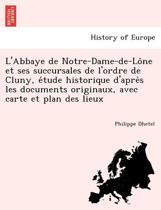 L'Abbaye de Notre-Dame-de-Lône Et Ses Succursales de L'Ordre de Cluny, Étude Historique D'Après Les Documents Originaux, Avec Carte Et Plan Des Lieux