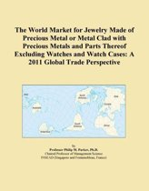 The World Market for Jewelry Made of Precious Metal or Metal Clad with Precious Metals and Parts Thereof Excluding Watches and Watch Cases: A 2011 Glo