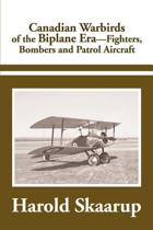 Canadian Warbirds of the Biplane Era Fighters, Bombers and Patrol Aircraft