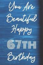 You Are Beautiful Happy 67th Birthday: Funny 67th Birthday Gift Journal / Notebook / Diary Quote (6 x 9 - 110 Blank Lined Pages)