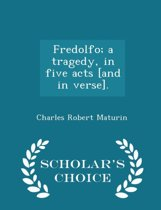Fredolfo; A Tragedy, in Five Acts [And in Verse]. - Scholar's Choice Edition