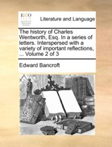The History of Charles Wentworth, Esq. in a Series of Letters. Interspersed with a Variety of Important Reflections, ... Volume 2 of 3